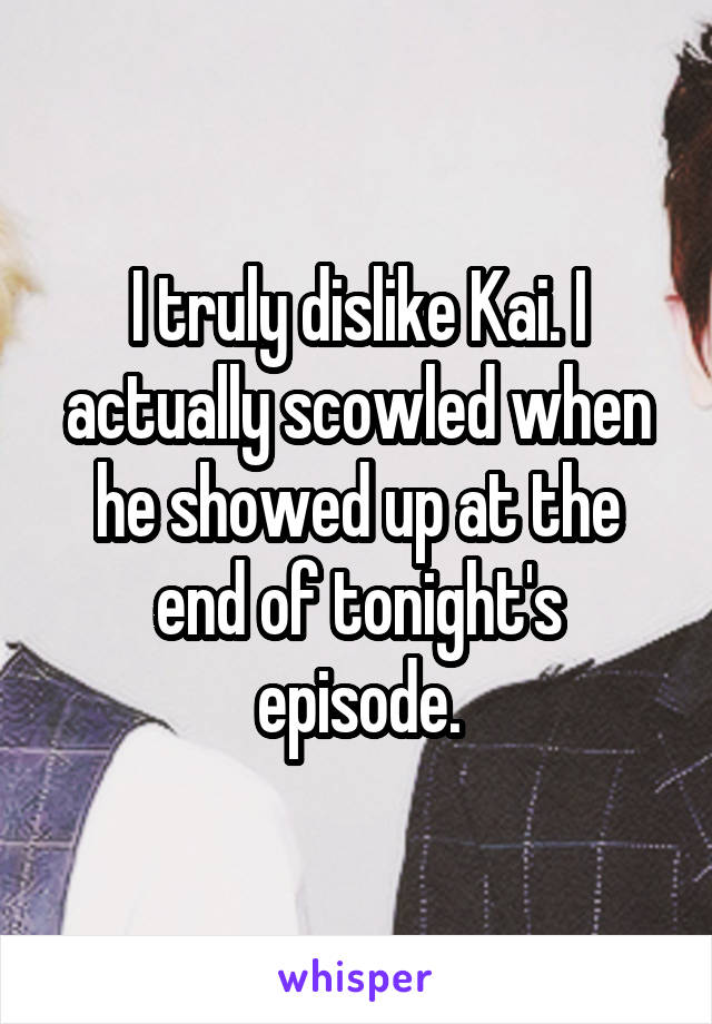 I truly dislike Kai. I actually scowled when he showed up at the end of tonight's episode.