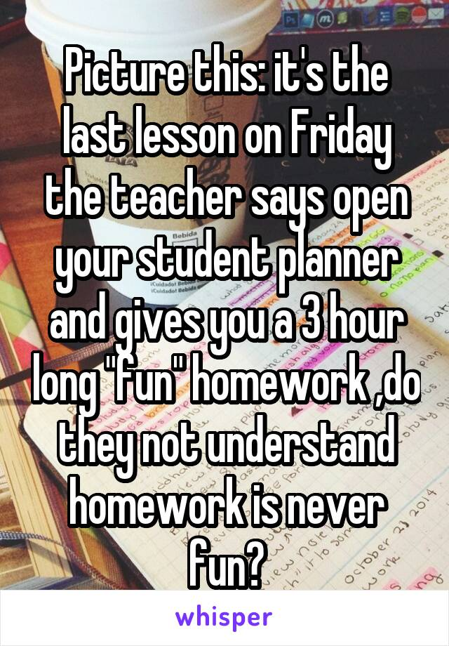 "Picture this: it's the last lesson on Friday the teacher says open your student planner and gives you a 3 hour long ""fun"" homework ,do they not understand homework is never fun?"