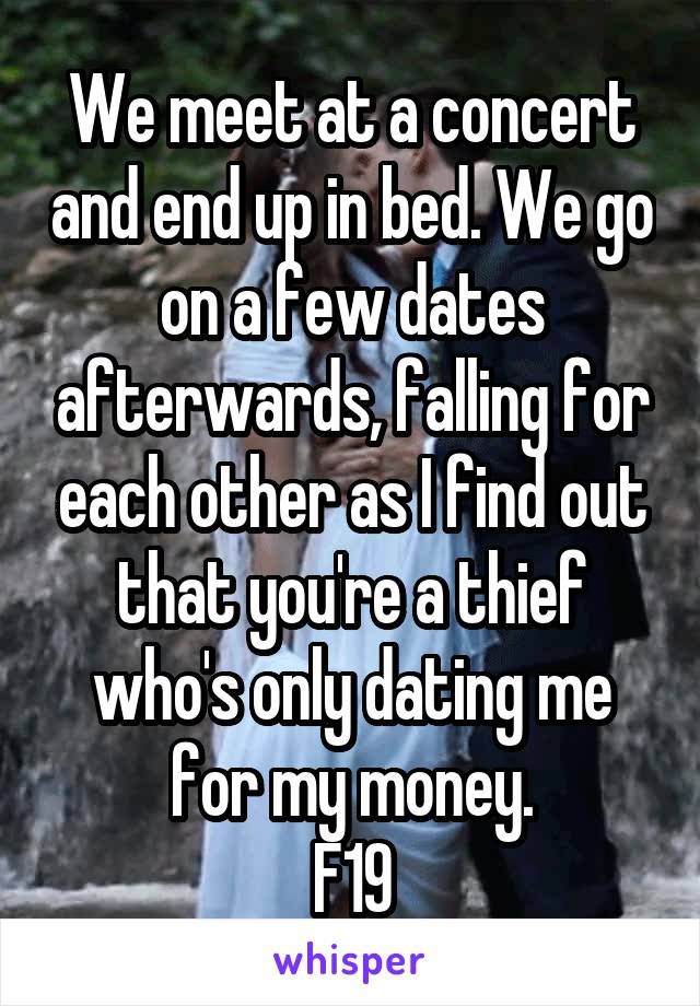 We meet at a concert and end up in bed. We go on a few dates afterwards, falling for each other as I find out that you're a thief who's only dating me for my money. F19