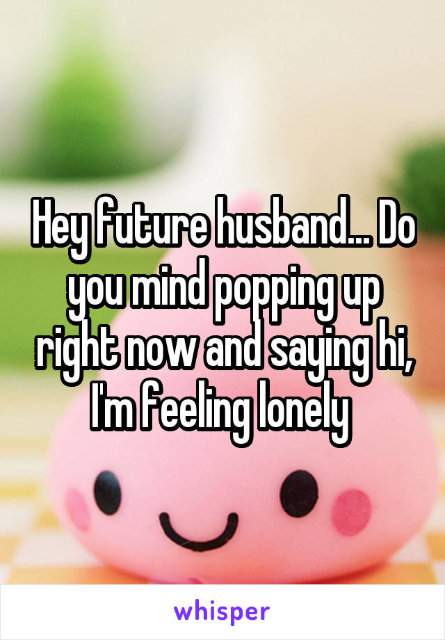 Hey future husband... Do you mind popping up right now and saying hi, I'm feeling lonely