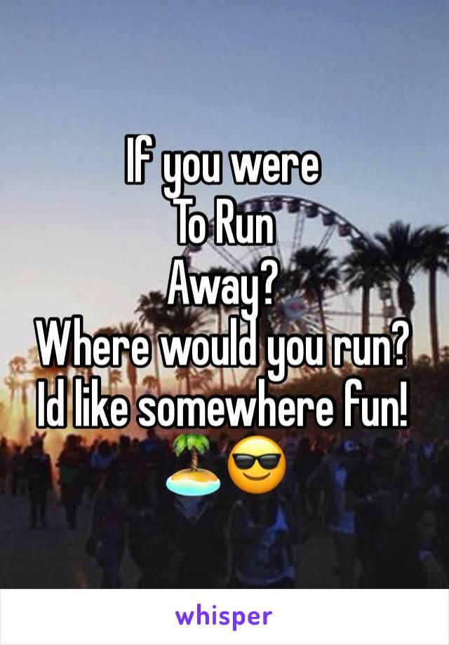 If you were  To Run Away? Where would you run? Id like somewhere fun! 🏝😎