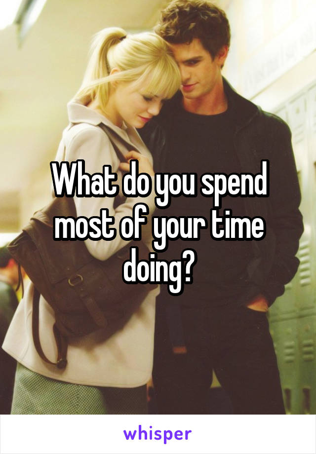 What do you spend most of your time doing?