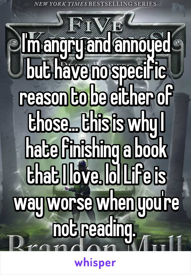 I'm angry and annoyed but have no specific reason to be either of those... this is why I hate finishing a book that I love. lol Life is way worse when you're not reading.