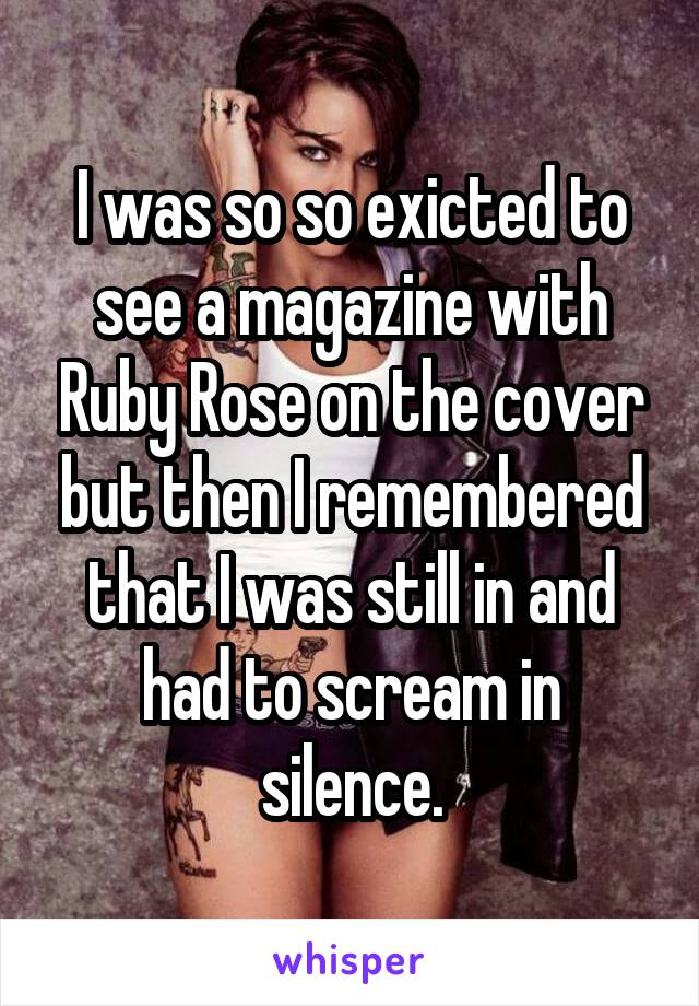 I was so so exicted to see a magazine with Ruby Rose on the cover but then I remembered that I was still in and had to scream in silence.