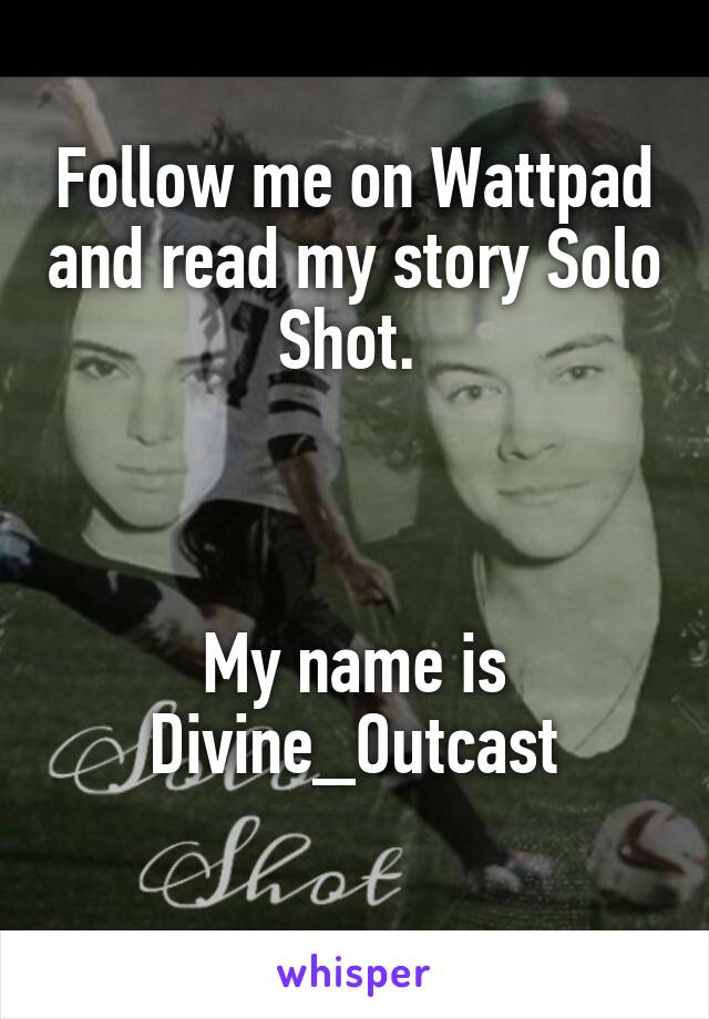Follow me on Wattpad and read my story Solo Shot.     My name is Divine_Outcast