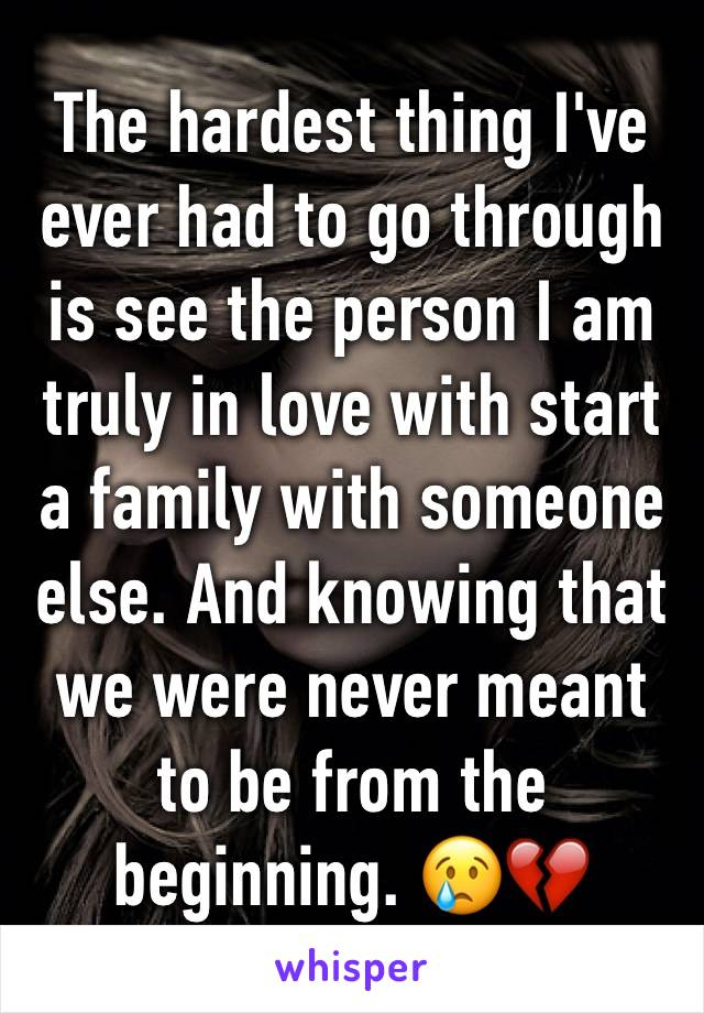 The hardest thing I've ever had to go through is see the person I am truly in love with start a family with someone else. And knowing that we were never meant to be from the beginning. 😢💔