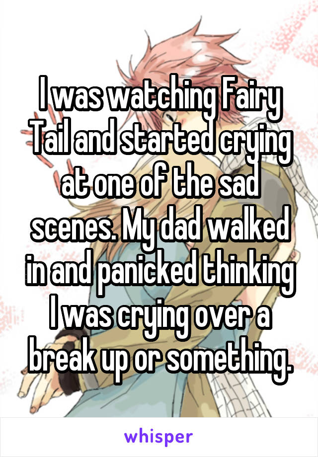 I was watching Fairy Tail and started crying at one of the sad scenes. My dad walked in and panicked thinking I was crying over a break up or something.