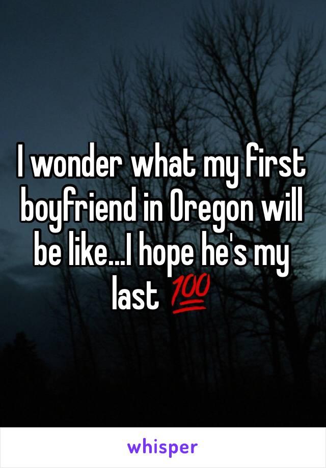 I wonder what my first boyfriend in Oregon will be like...I hope he's my last 💯