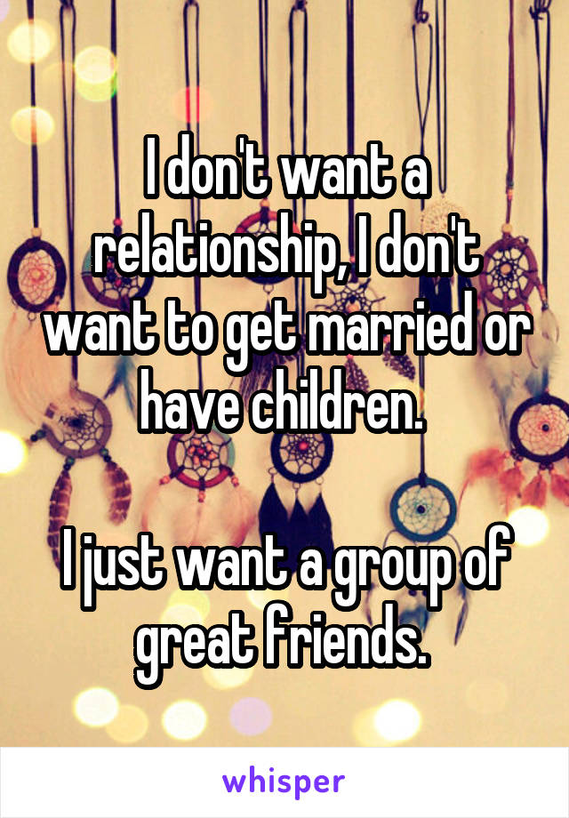 I don't want a relationship, I don't want to get married or have children.   I just want a group of great friends.