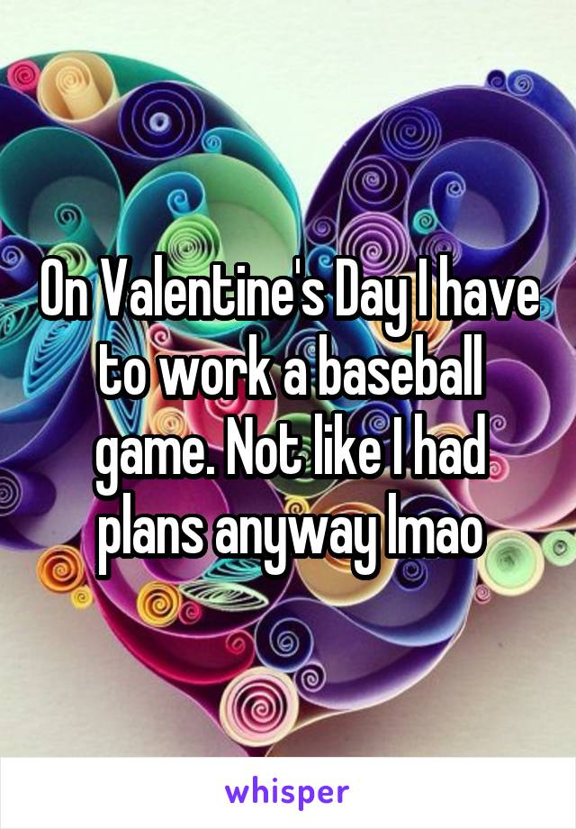 On Valentine's Day I have to work a baseball game. Not like I had plans anyway lmao