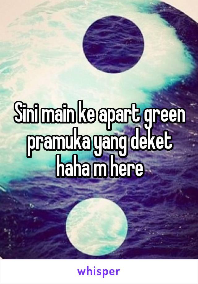 Sini main ke apart green pramuka yang deket haha m here
