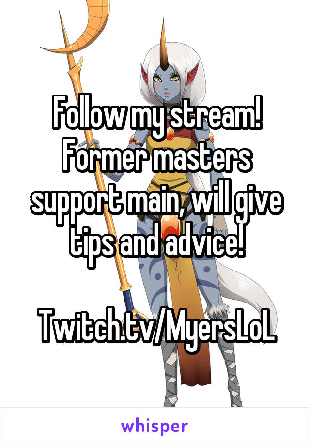 Follow my stream! Former masters support main, will give tips and advice!  Twitch.tv/MyersLoL