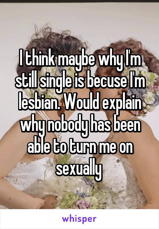 I think maybe why I'm still single is becuse I'm lesbian. Would explain why nobody has been able to turn me on sexually