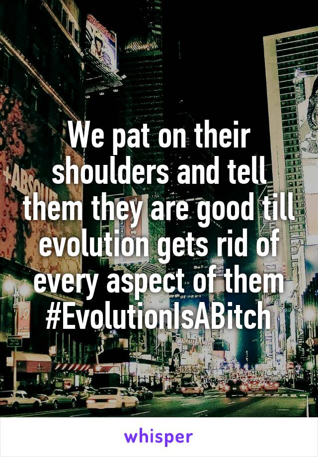We pat on their shoulders and tell them they are good till evolution gets rid of every aspect of them #EvolutionIsABitch