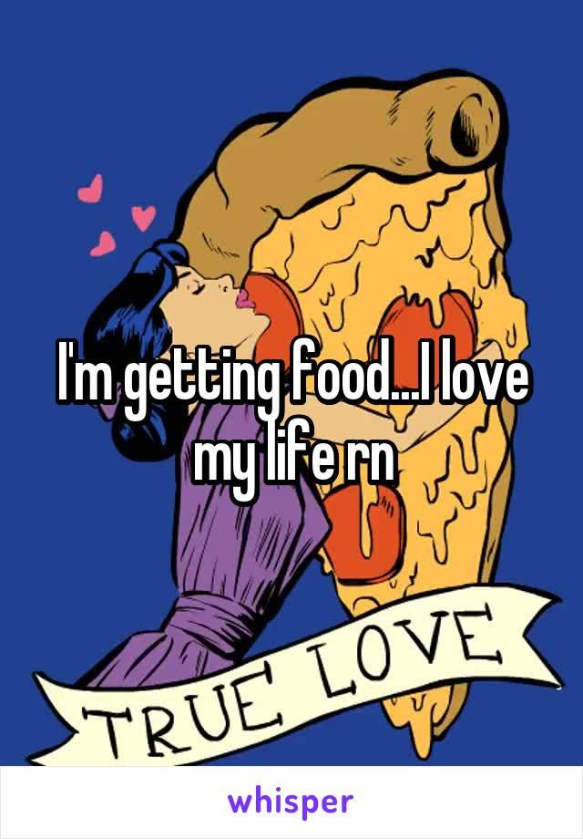 I'm getting food...I love my life rn
