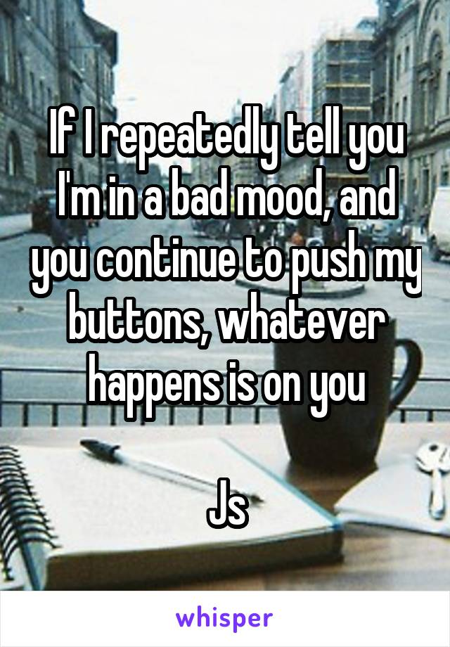 If I repeatedly tell you I'm in a bad mood, and you continue to push my buttons, whatever happens is on you  Js