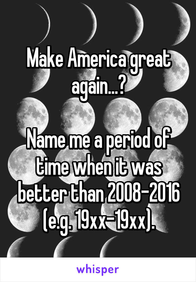 Make America great again...?  Name me a period of time when it was better than 2008-2016 (e.g. 19xx-19xx).