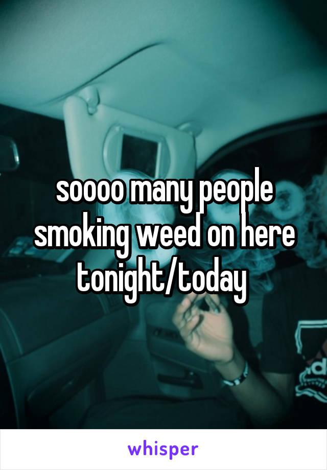 soooo many people smoking weed on here tonight/today