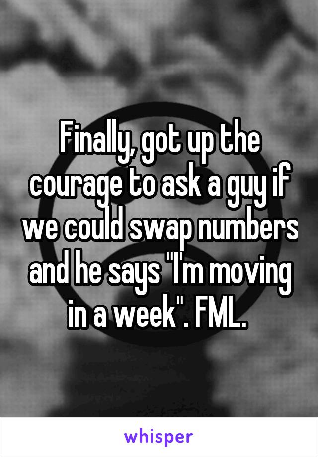 """Finally, got up the courage to ask a guy if we could swap numbers and he says """"I'm moving in a week"""". FML."""