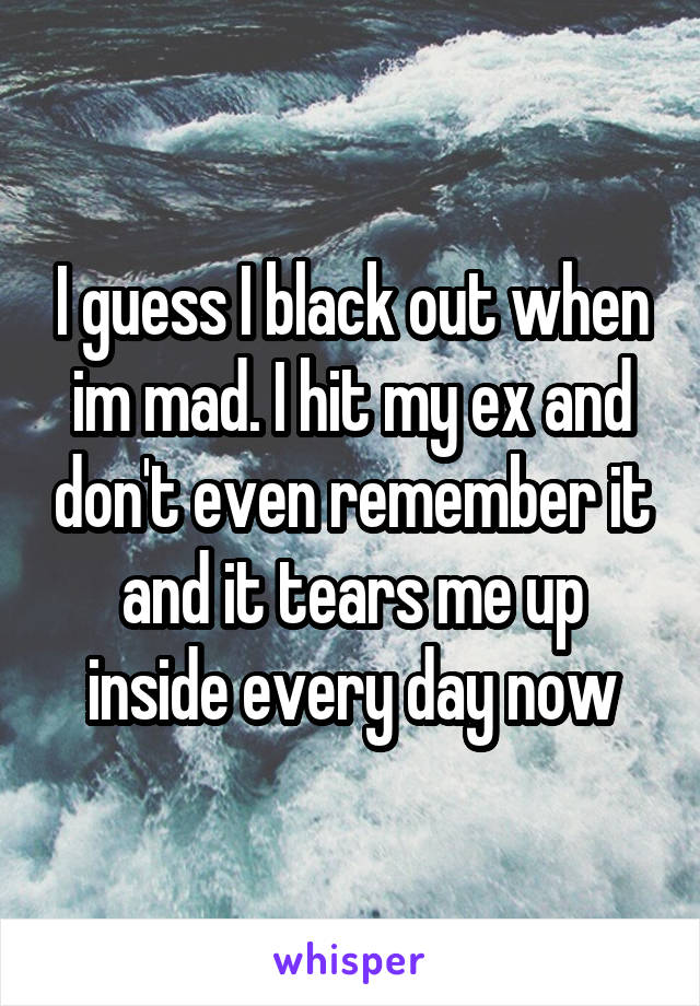 I guess I black out when im mad. I hit my ex and don't even remember it and it tears me up inside every day now