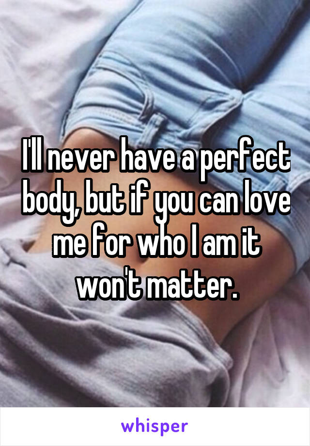 I'll never have a perfect body, but if you can love me for who I am it won't matter.
