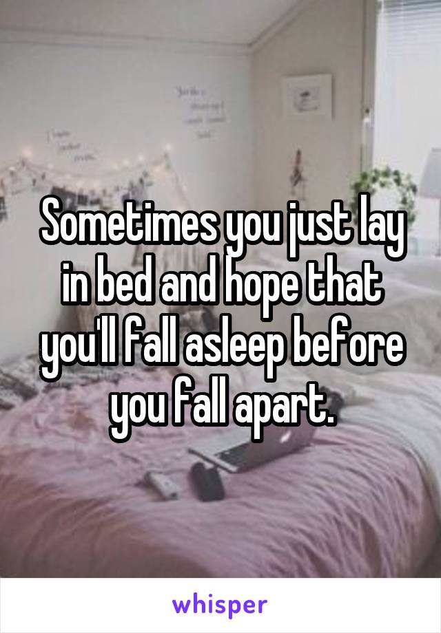 Sometimes you just lay in bed and hope that you'll fall asleep before you fall apart.