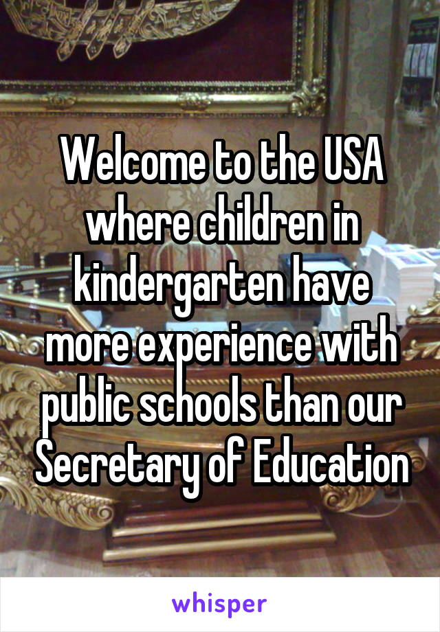Welcome to the USA where children in kindergarten have more experience with public schools than our Secretary of Education
