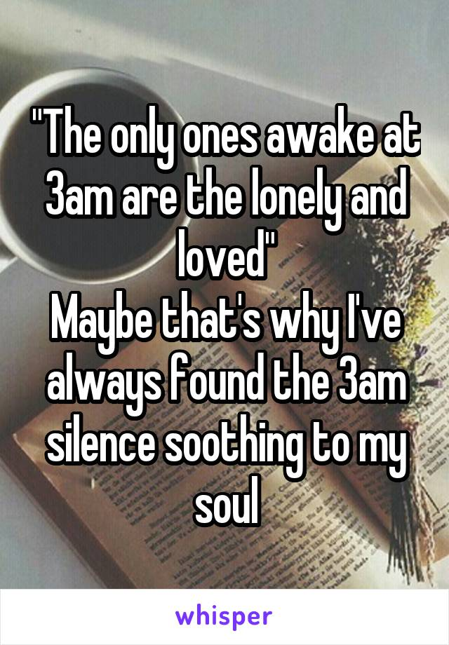 """""""The only ones awake at 3am are the lonely and loved"""" Maybe that's why I've always found the 3am silence soothing to my soul"""