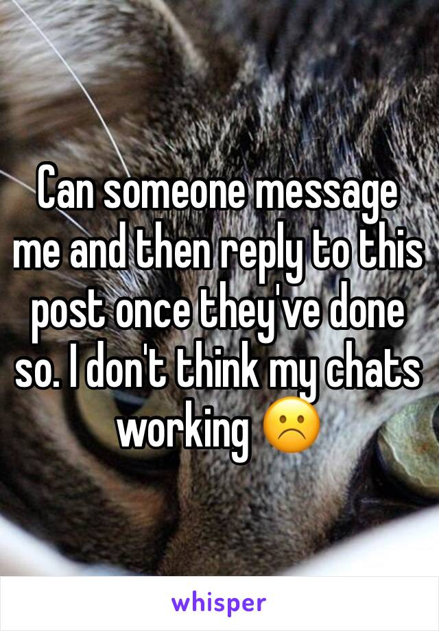 Can someone message me and then reply to this post once they've done so. I don't think my chats working ☹️