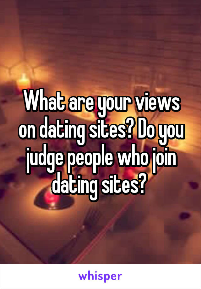 What are your views on dating sites? Do you judge people who join dating sites?