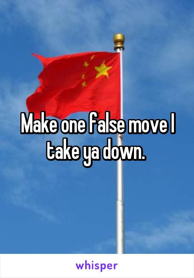 Make one false move I take ya down.
