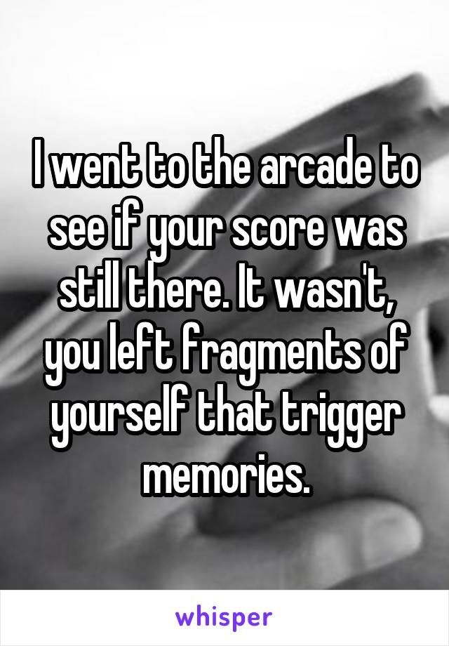 I went to the arcade to see if your score was still there. It wasn't, you left fragments of yourself that trigger memories.