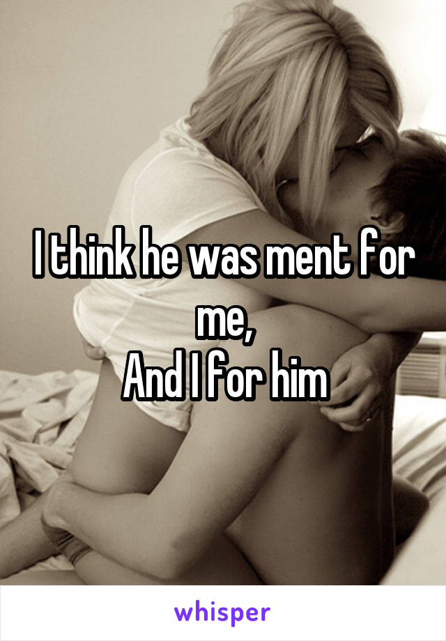 I think he was ment for me, And I for him