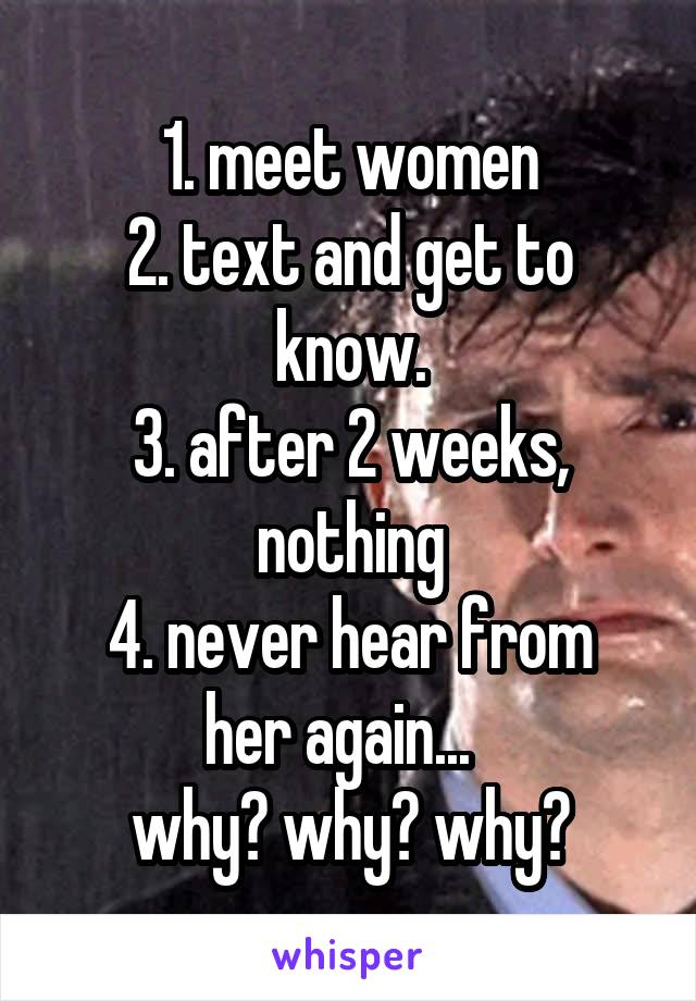 1. meet women 2. text and get to know. 3. after 2 weeks, nothing 4. never hear from her again...   why? why? why?