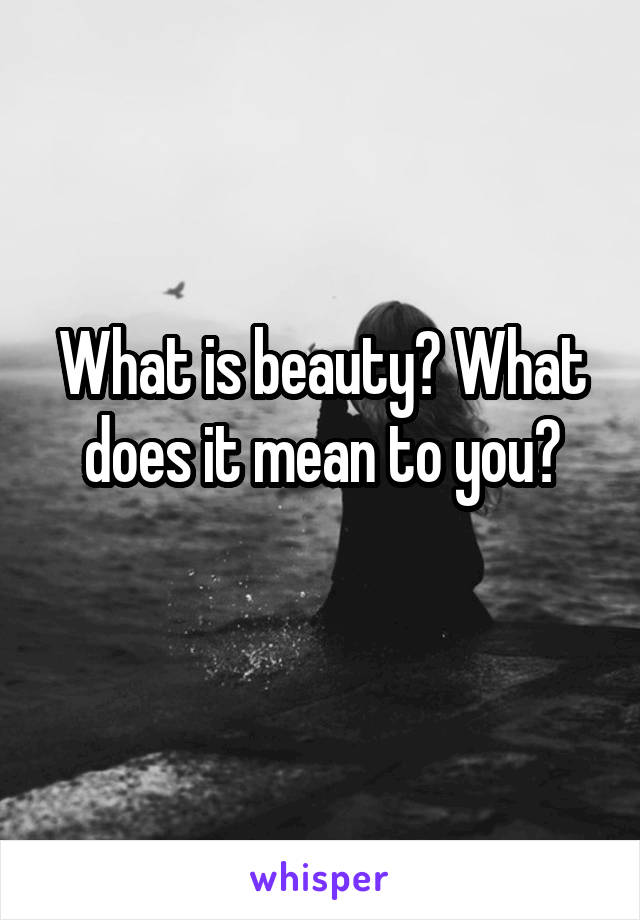 What is beauty? What does it mean to you?