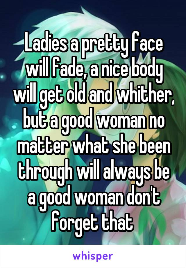 Ladies a pretty face will fade, a nice body will get old and whither, but a good woman no matter what she been through will always be a good woman don't forget that