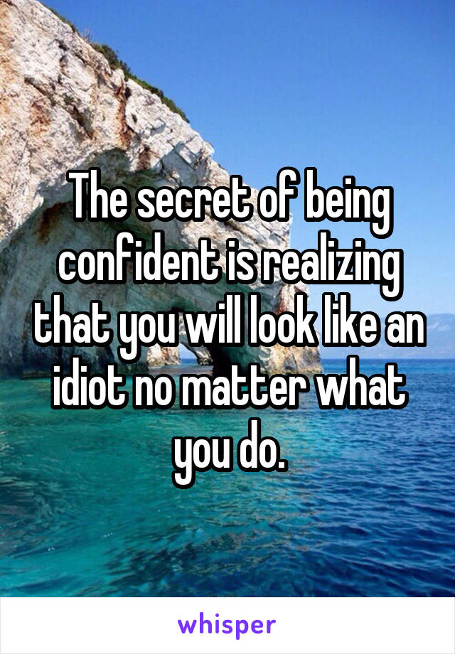 The secret of being confident is realizing that you will look like an idiot no matter what you do.