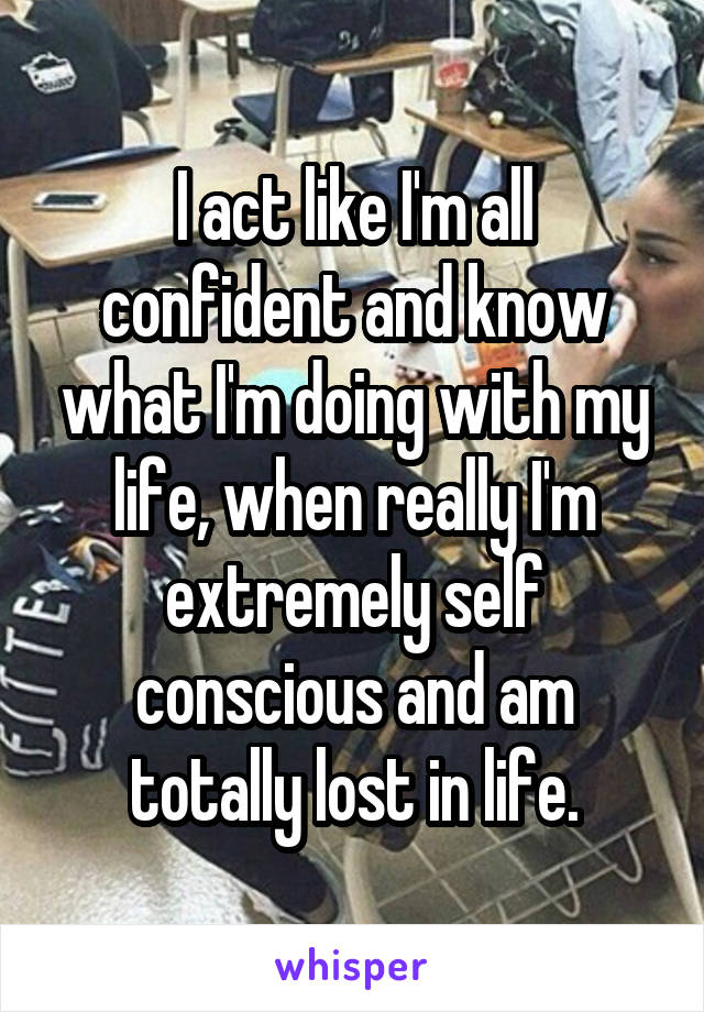 I act like I'm all confident and know what I'm doing with my life, when really I'm extremely self conscious and am totally lost in life.