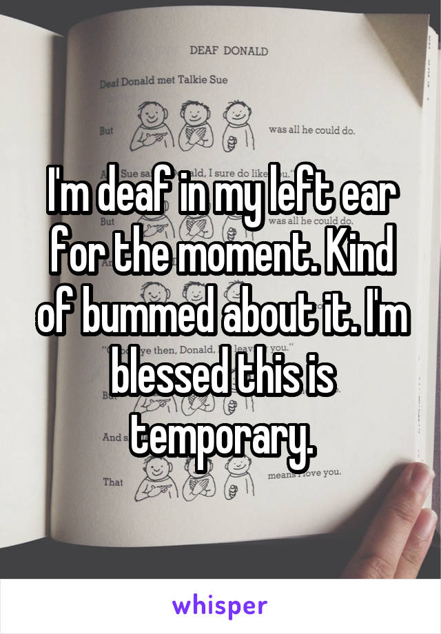 I'm deaf in my left ear for the moment. Kind of bummed about it. I'm blessed this is temporary.