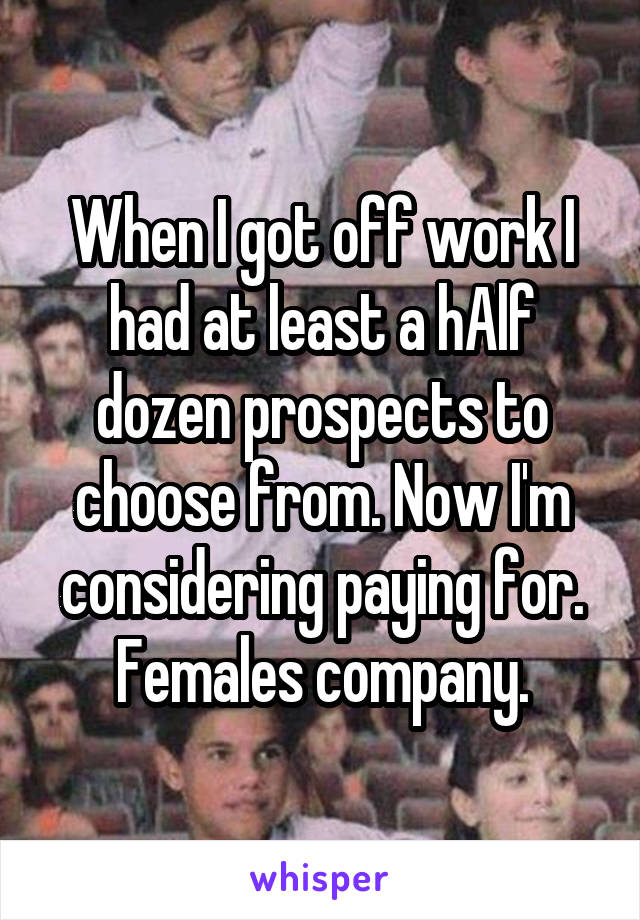 When I got off work I had at least a hAlf dozen prospects to choose from. Now I'm considering paying for. Females company.
