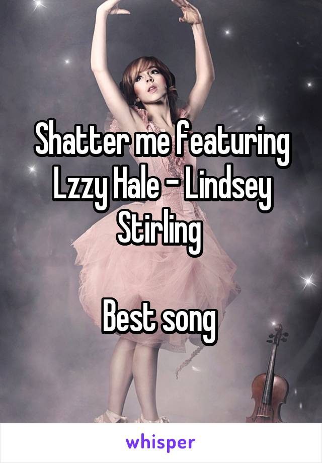 Shatter me featuring Lzzy Hale - Lindsey Stirling   Best song