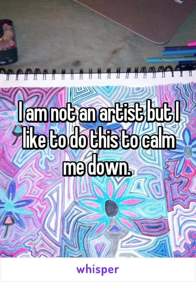 I am not an artist but I like to do this to calm me down.