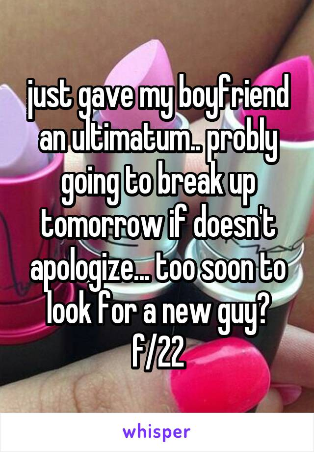 just gave my boyfriend an ultimatum.. probly going to break up tomorrow if doesn't apologize... too soon to look for a new guy? f/22