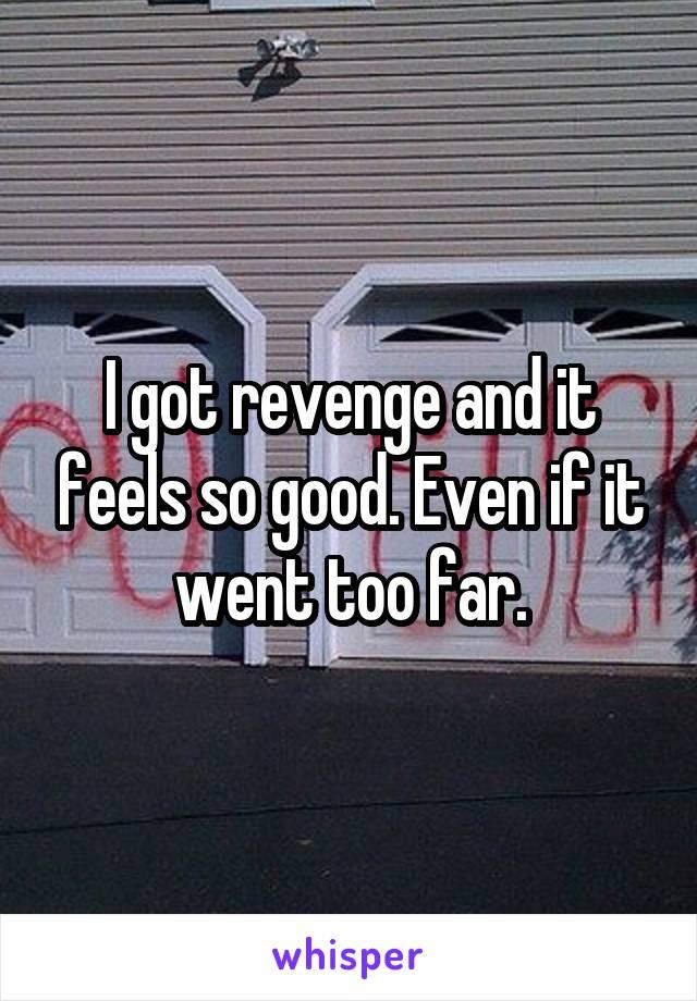 I got revenge and it feels so good. Even if it went too far.