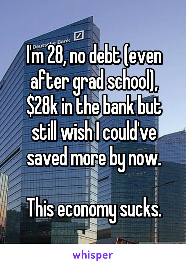 I'm 28, no debt (even after grad school), $28k in the bank but still wish I could've saved more by now.  This economy sucks.