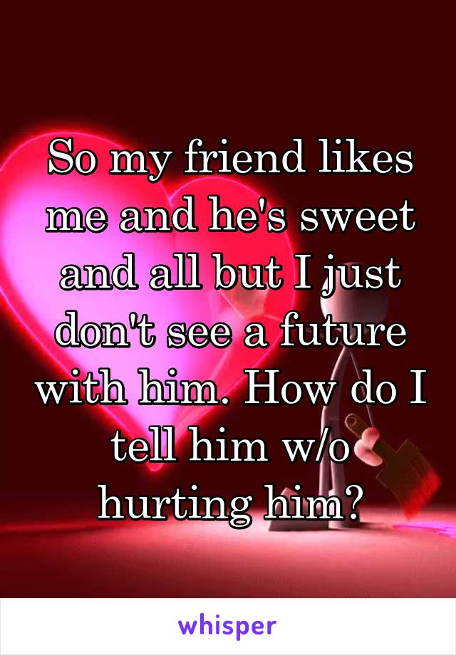 So my friend likes me and he's sweet and all but I just don't see a future with him. How do I tell him w/o hurting him?