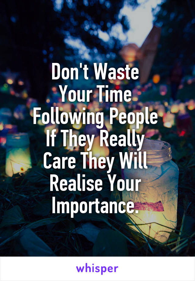 Don't Waste  Your Time  Following People  If They Really  Care They Will  Realise Your  Importance.