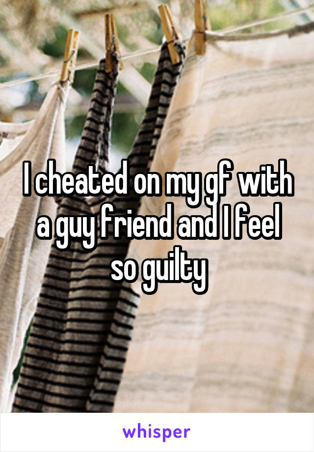 I cheated on my gf with a guy friend and I feel so guilty
