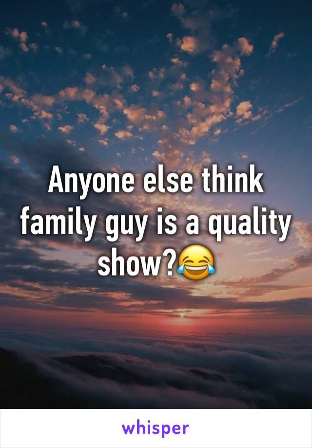 Anyone else think family guy is a quality show?😂