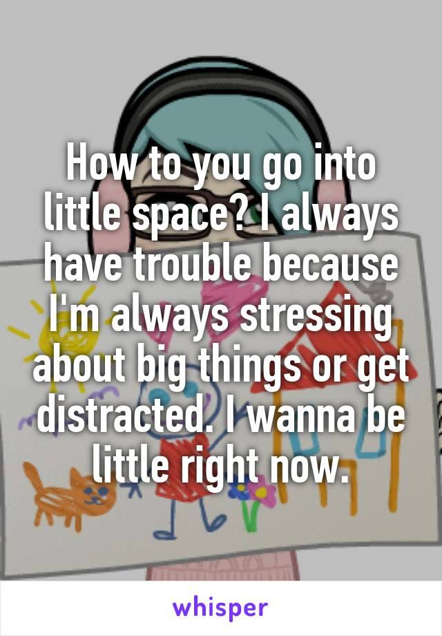 How to you go into little space? I always have trouble because I'm always stressing about big things or get distracted. I wanna be little right now.